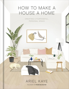 How to Make a House a Home: Creating a Purposeful, Personal Space, Kaye, Ariel