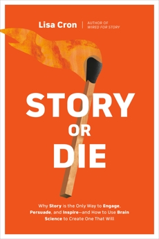 Story or Die: How to Use Brain Science to Engage, Persuade, and Change Minds in Business and in Life, Cron, Lisa