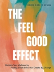 The Feel Good Effect: Reclaim Your Wellness by Finding Small Shifts that Create Big Change, Conley Downs, Robyn