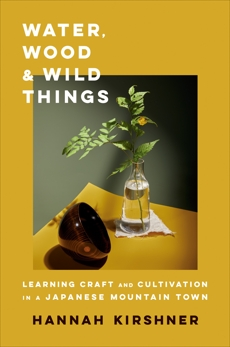 Water, Wood, and Wild Things: Learning Craft and Cultivation in a Japanese Mountain Town