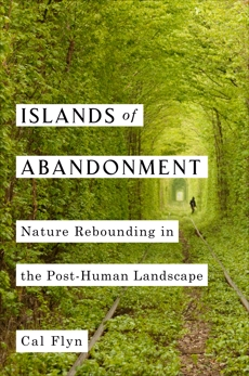 Islands of Abandonment: Nature Rebounding in the Post-Human Landscape, Flyn, Cal