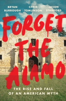 Forget the Alamo: The Rise and Fall of an American Myth, Tomlinson, Chris & Stanford, Jason & Burrough, Bryan