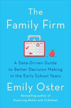 The Family Firm: A Data-Driven Guide to Better Decision Making in the Early School Years, Oster, Emily
