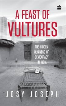 A Feast of Vultures: The Hidden Business of Democracy in India, Joseph, Josy