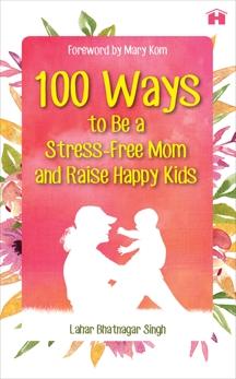 100 Ways to Be a Stress-free Mom and Raise Happy Kids, Singh, Lahar Bhatnagar