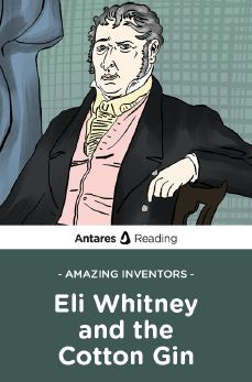 Amazing Inventors: Eli Whitney and the Cotton Gin, Antares Reading